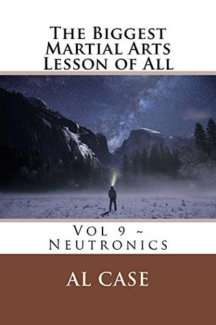 The Biggest Martial Arts lesson of All: Volume Nine ~ Matrixing (the only science of the martial arts), Neutronics (martial philosophy based on matrixing), Odds and Ends