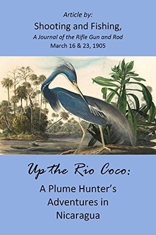 Up the Rio Coco: A Plume Hunter's Adventures in Nicaragua (1905 Article)