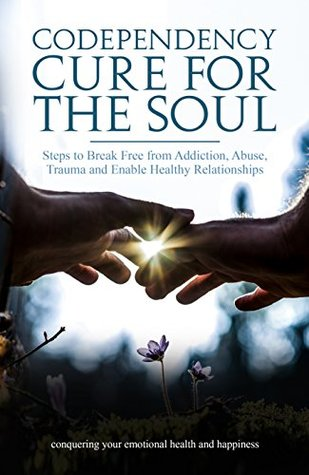Codependency Cure for The Soul: Steps to Break Free from Addiction, Abuse, Trauma and Enable Healthy Relationships Conquering your Emotional Health and Happiness