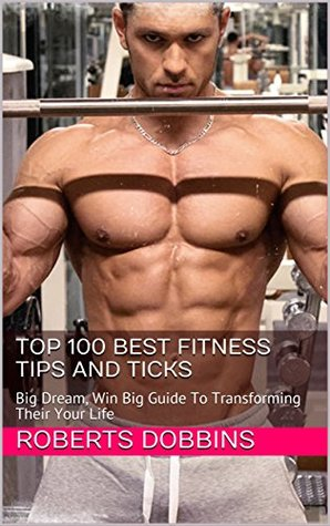 Top 100 Best Fitness Tips and Ticks: Big Dream, Win Big Guide To Transforming Their Your Life