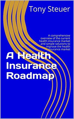 A Health Insurance Roadmap: A comprehensive overview of the current health insurance market and simple solutions to improve the health insurance market