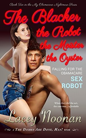 The Blacker the Robot the Moister the Oyster: Falling for the Obamacare Sex Robot (My Obamacare Nightmare Book 2)