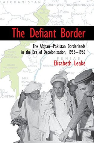 The Defiant Border: The Afghan-Pakistan Borderlands in the Era of Decolonization, 1936–65