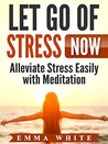 Let Go of Stress Now: Alleviate Stress Easily with Meditation