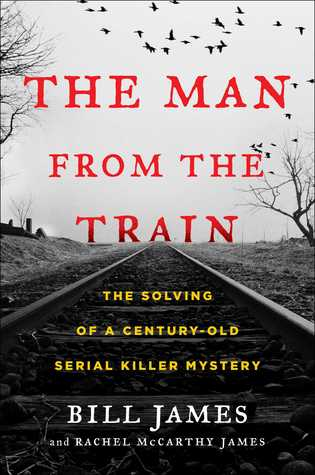 The Man from the Train: The Solving of a Century-Old Serial Killer Mystery - Bill James