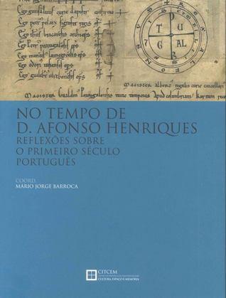 No tempo de D. Afonso Henriques : reflexões sobre o primeiro século português