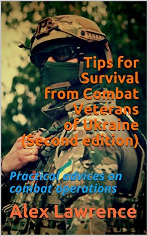 Tips for Survival from Combat Veterans of Ukraine (Second edition): Practical advices on combat operations