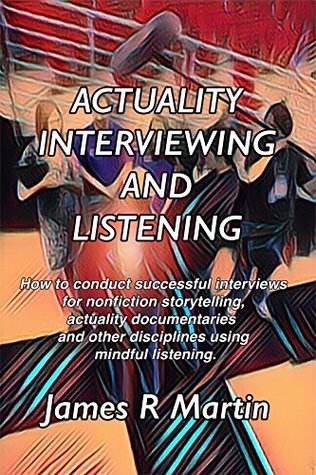 Actuality Interviewing and Listening: How to conduct successful interviews for nonfiction storytelling, actuality documentaries and other disciplines by ... and Nonfiction Storytelling Book 1)