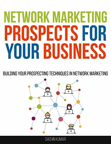Network Marketing Prospects For Your Marketing Business: Building Your Prospecting Techniques In Network Marketing