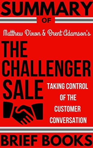 Summary of Matthew Dixon and Brent Adamson's The Challenger Sale: Taking Control of the Customer Conversation