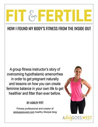 Fit & Fertile: How I Found my Body's Fitness from the Inside Out: A fitness instructor's story of overcoming hypothalamic amenorrhea to get pregnant and how you can become healthier than ever before.