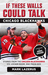 If These Walls Could Talk: Chicago Blackhawks: Stories from the Chicago Blackhawks' Ice, Locker Room, and Press Box