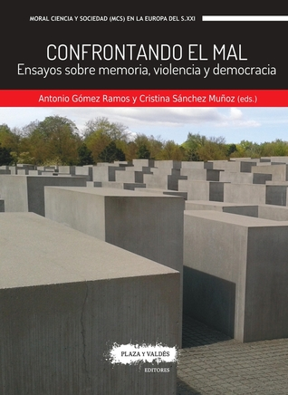 Confrontando el mal: Ensayos sobre memoria, violencia y democracia por Antonio Gómez Ramos, Cristina Sánchez Muñoz