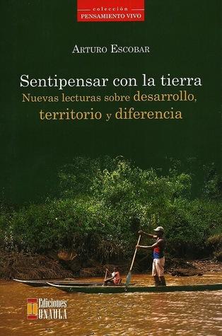 Sentipensar con la tierra. Nuevas lecturas sobre desarrollo, territorio y diferencia.