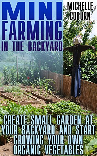 Mini Farming In The Backyard: Create Small Garden At Your Backyard And Start Growing Your Own Organic Vegetables