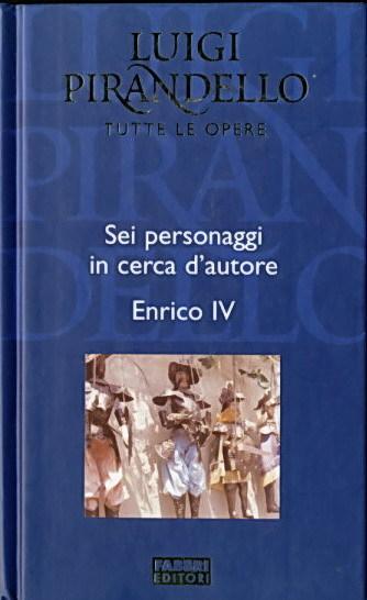 Luigi Pirandello - Tutte le opere - Sei personaggi in cerca d'autore-Enrico IV
