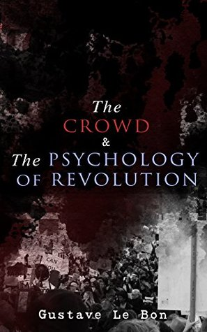The Crowd & The Psychology of Revolution: Two Classics on Understanding the Mob Mentality and Its Motivations