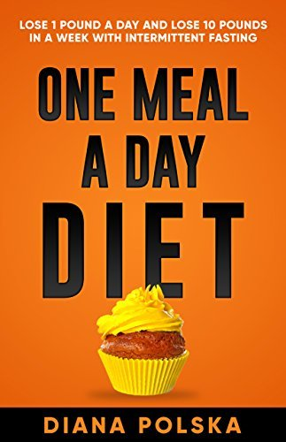 One Meal a Day Diet: Lose 1 Pound a Day and Lose 10 Pounds in a Week with Intermittent Fasting For Women and Men