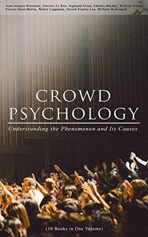 CROWD PSYCHOLOGY: Understanding the Phenomenon and Its Causes (10 Books in One Volume): Extraordinary Popular Delusions and the Madness of Crowds, Instincts ... of Revolution, The Analysis of the Ego...
