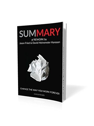 Summary of ReWork by Jason Fried and David Heinemeier Hansson: Change the Way You Work Forever