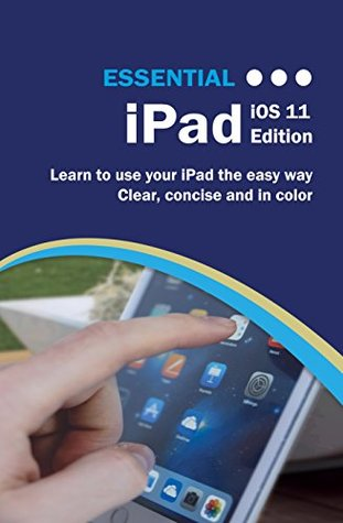 Essential iPad iOS 11 Edition: The Illustrated Guide to using your iPad