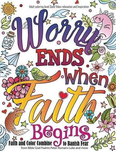 Adult coloring book : Good Vibes relaxation and Inspiration: Worry end when faith begin : Faith and Color Combine to Banish Fear from Bible God Psalms Peter Romans Luke and more
