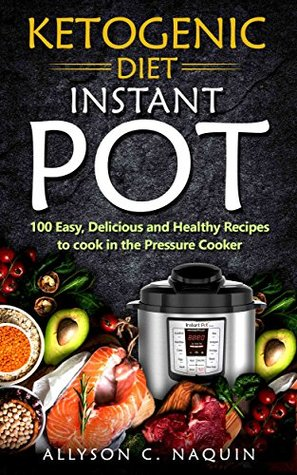 Ketogenic Electric Pressure Cooker: 100 Easy, Delicious, and Healthy Recipes to Cook in your Pressure Cooker (Allyson C. Naquin Cookbook Book 5)