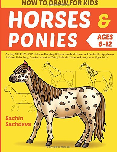 How to Draw for Kids (Horses & Ponies): An Easy Step-By-Step Guide to Drawing Different Breeds of Horses and Ponies Like Appaloosa, Arabian, Dales Pony, Caspian, American Paint, Icelandic Horse and Many More (Ages 6-12)