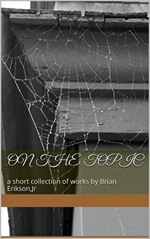 On the topic: a short collection of works by Brian Erikson,Jr