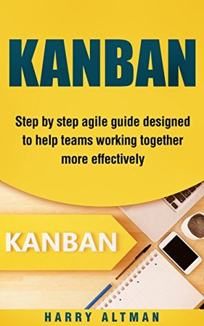 KANBAN: Step-By-Step Agile Guide Designed To Help Teams Working Together More Effectively