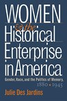 Women and the Historical Enterprise in America: Gender, Race and the Politics of Memory: Gender, Race, and the Politics of Memory, 1880-1945 (Gender and American Culture)