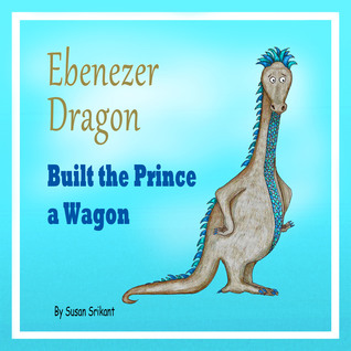 Ebenezer Dragon Built the Prince a Wagon by Susan Srikant