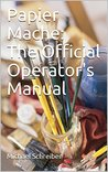 Papier Mache: The Official Operator's Manual