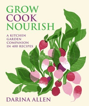 Grow, Cook, Nourish : A Kitchen Garden Companion in 500 Recipes