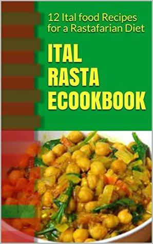 Ital Rasta eCookbook: 12 Ital food Recipes for a Rastafarian Diet (Rastafarian cookbook/Rastafarian diet)