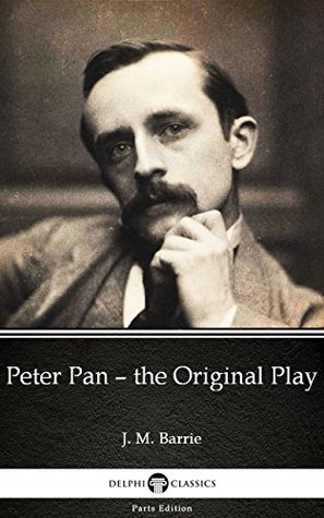 Peter Pan – the Original Play by J. M. Barrie - Delphi Classics (Illustrated) (Delphi Parts Edition (J. M. Barrie))