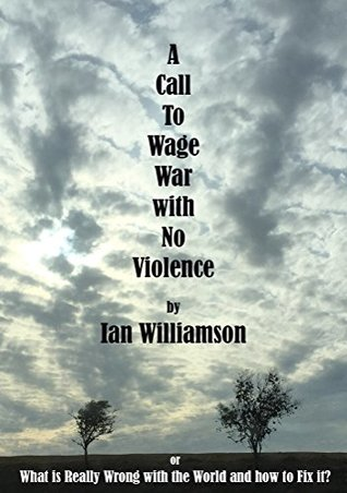 A Call To Wage War With No Violence.: What is Really Wrong with the World and How to fix it?