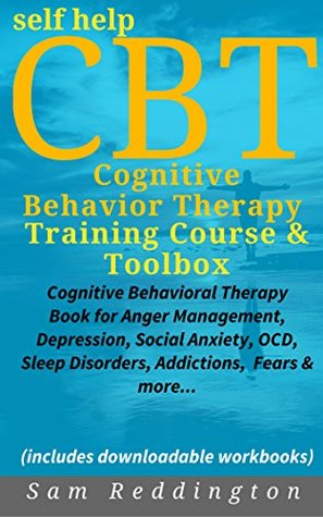 Self Help CBT Cognitive Behavior Therapy Training Course & Toolbox: Cognitive Behavioral Therapy Book for Anger Management, Depression, Social Anxiety, OCD, Sleep Disorders, Addictions, Fears & more