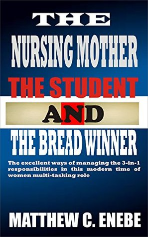 THE NURSING MOTHER, THE STUDENT AND THE BREAD WINNER: The excellent ways of managing the 3-in-1 responsibilities in this modern time of women multi-tasking role