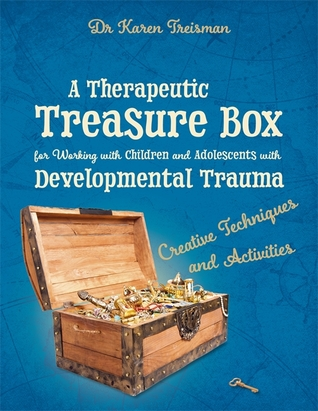 A Therapeutic Treasure Box for Working with Children and Adolescents with Developmental Trauma: Creative Techniques and Activities