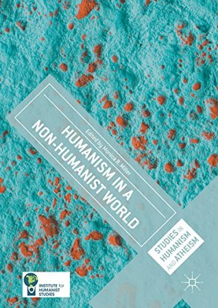 Humanism in a Non-Humanist World (Studies in Humanism and Atheism)