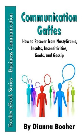 Communication Gaffes: How to Recover from NastyGrams, Insults, Insensitivities, Goofs, and Gossip