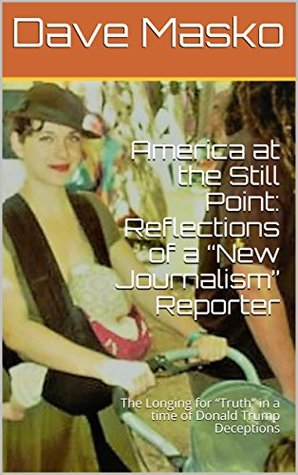 "America at the Still Point: Reflections of a ""New Journalism"" Reporter: The Longing for ""Truth"" in a time of Donald Trump Deceptions"