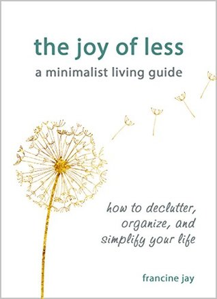The Joy of Less, A Minimalist Living Guide: How to Declutter, Organize, and Simplify Your Life