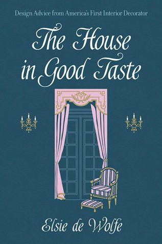 The House in Good Taste: Design Advice from America's First Interior Decorator por Elsie De Wolfe