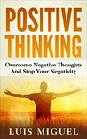 Positive Thinking: Overcome Negative Thoughts And Stop Your Negativity (Positive Attitude, The Power Of Positive Thinking, Stay Positive, How To Be Positive)