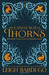 The Language of Thorns: Midnight Tales and Dangerous Magic (Grisha Verse, #0.5, #2.5, #2.6) by Leigh Bardugo