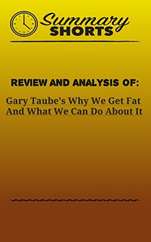 Review and Analysis Of: Gary Taube's Why We Get Fat And What We Can Do About It (Summary Shorts Book 29)
