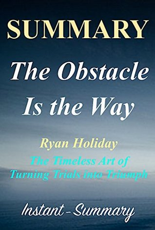 Summary - The Obstacle Is the Way - By Ryan Holiday - The Timeless Art of Turning Trials into Triumph (The Obstacle Is the Way: A Full Book Summary - Book, Paperback, Hardover, Summary 1)