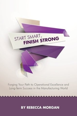 Start Smart, Finish Strong: Forging Your Path to Operational Excellence and Long-Term Success in the Manufacturing World